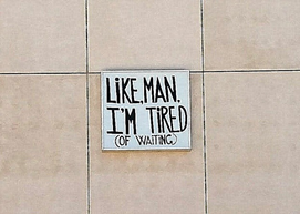 Like, Man, I'm Tired (of Waiting)